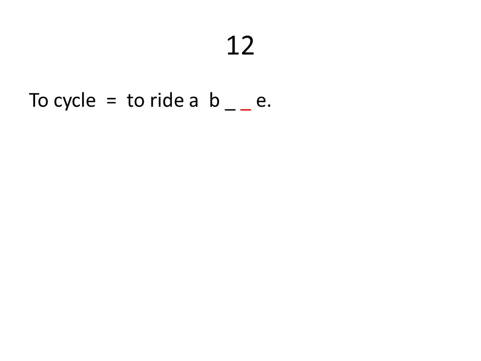 12 To cycle = to ride a b _ _ e.