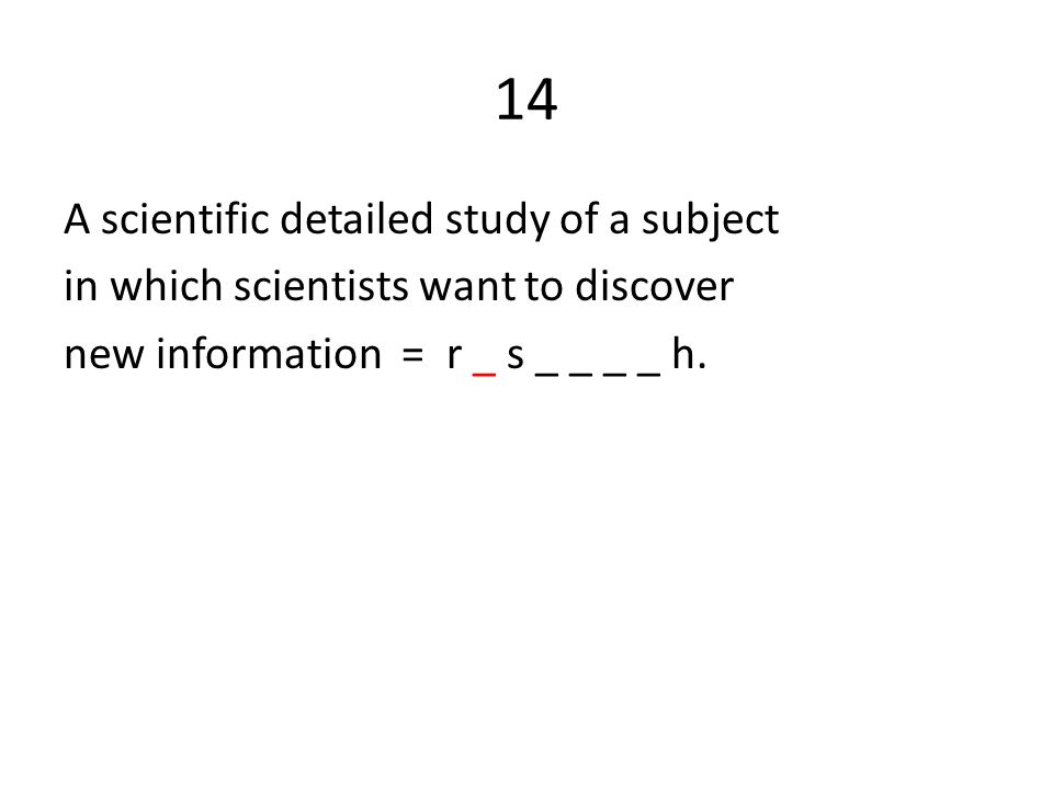 14 A scientific detailed study of a subject in which scientists want to discover new information = r _ s _ _ _ _ h.