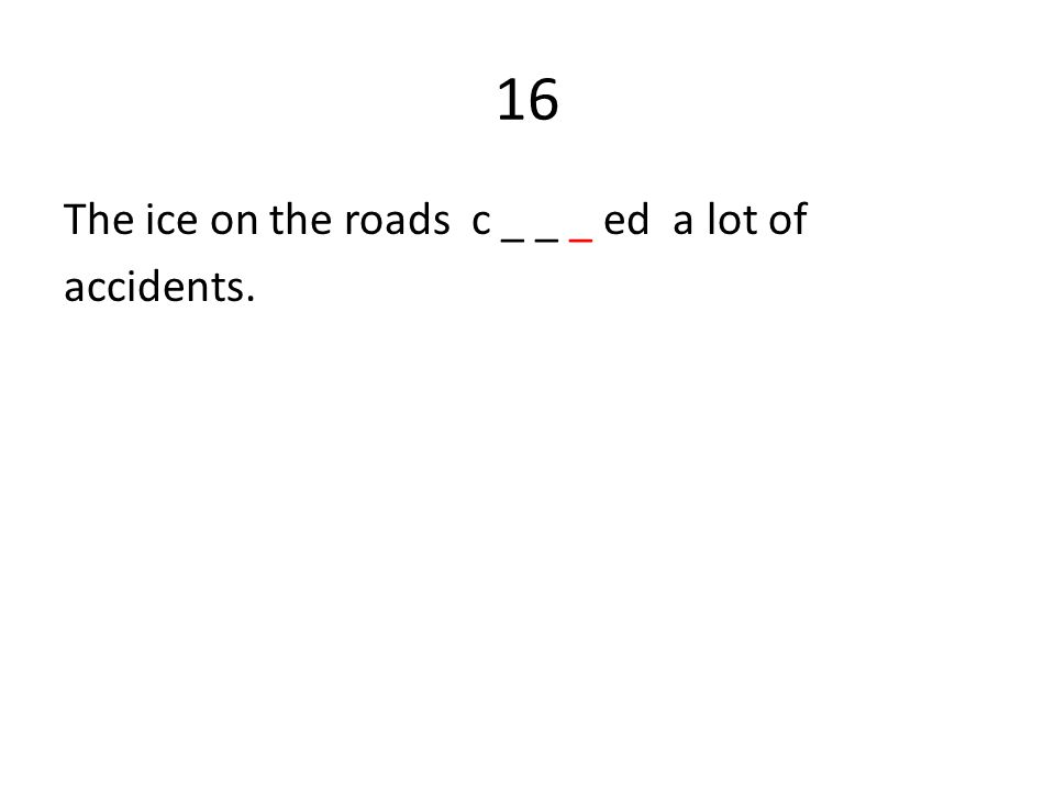 16 The ice on the roads c _ _ _ ed a lot of accidents.