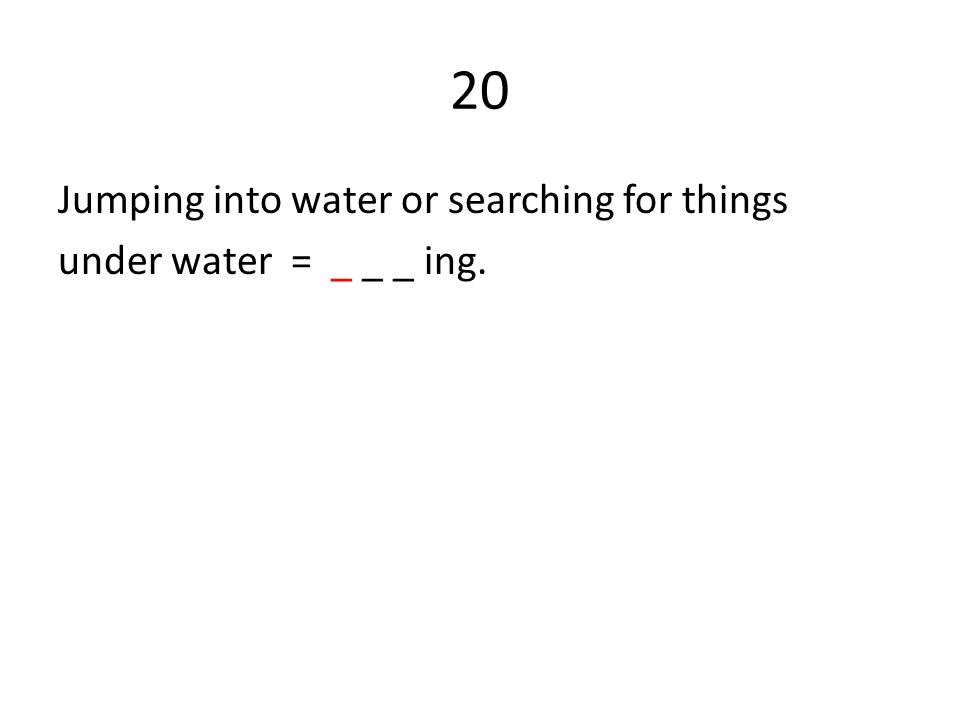20 Jumping into water or searching for things under water = _ _ _ ing.