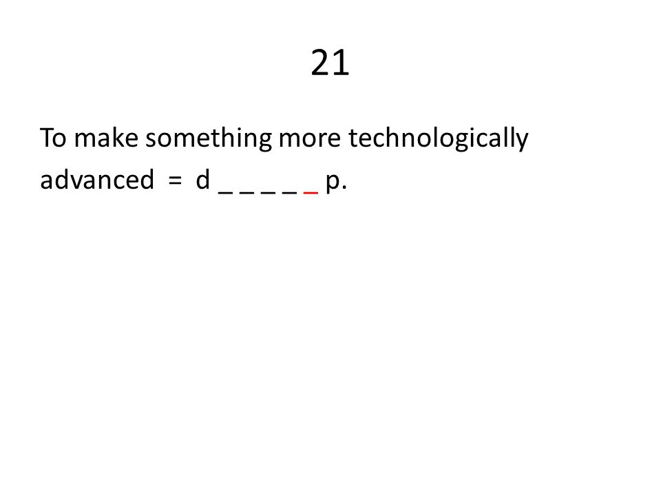 21 To make something more technologically advanced = d _ _ _ _ _ p.