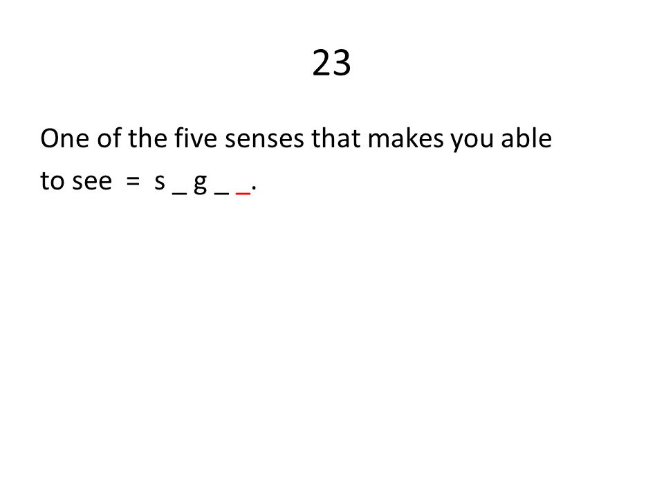 23 One of the five senses that makes you able to see = s _ g _ _.