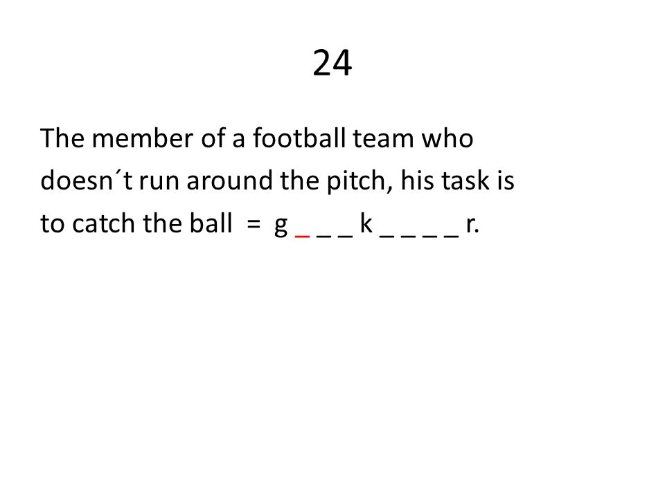 24 The member of a football team who doesn´t run around the pitch, his task is to catch the ball = g _ _ _ k _ _ _ _ r.