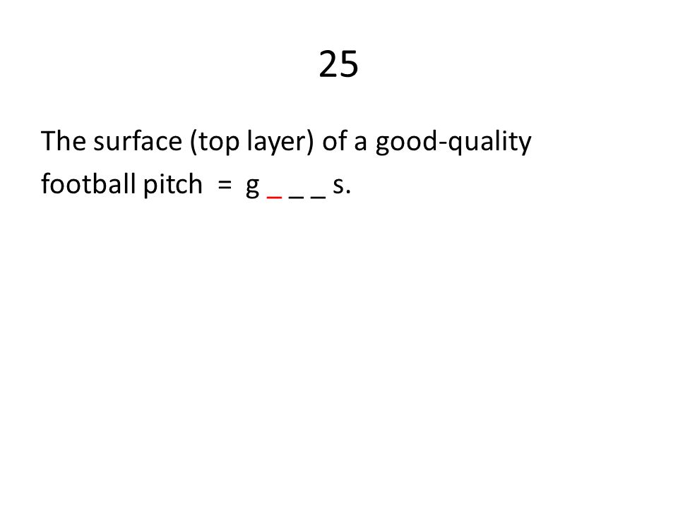 25 The surface (top layer) of a good-quality football pitch = g _ _ _ s.