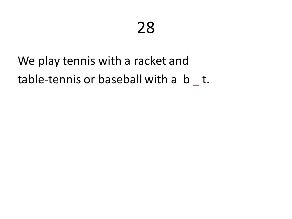 28 We play tennis with a racket and table-tennis or baseball with a b _ t.