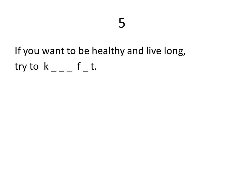 5 If you want to be healthy and live long, try to k _ _ _ f _ t.