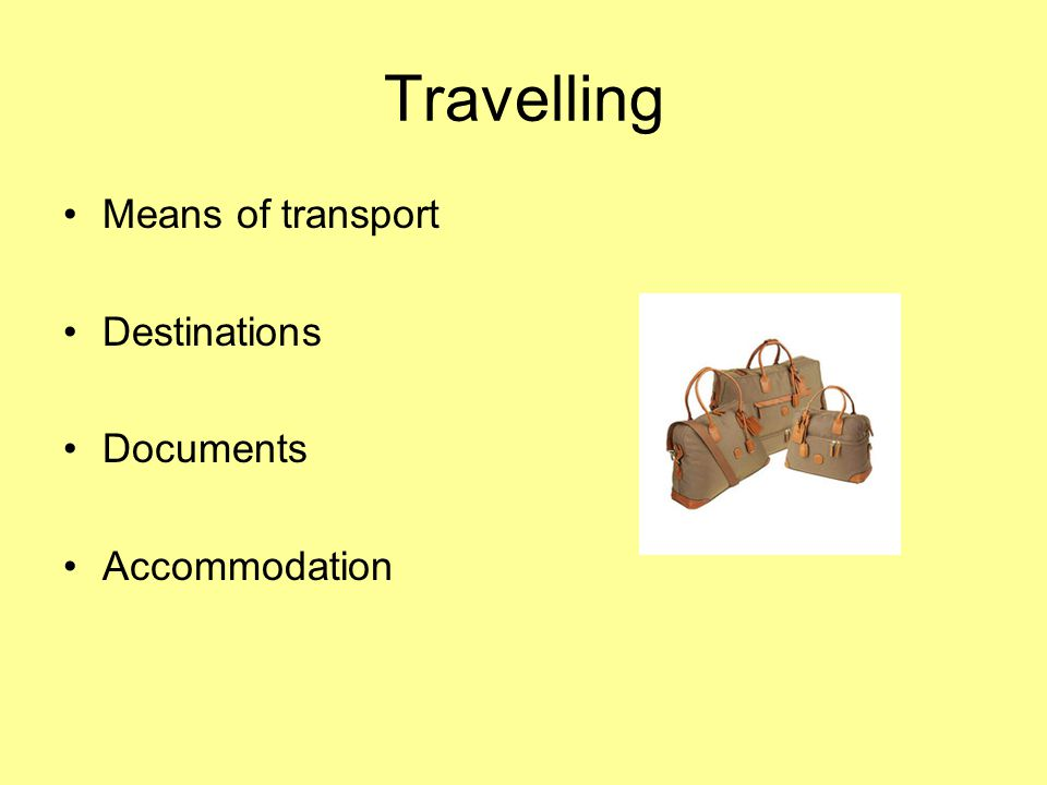 Travelling Means of transport Destinations Documents Accommodation