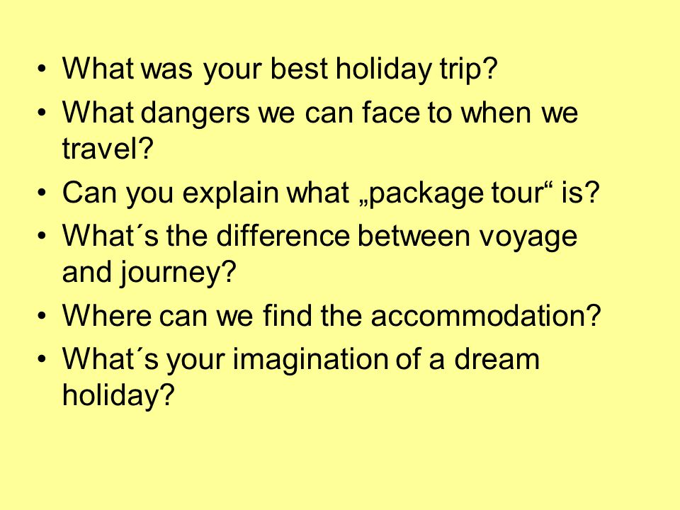 What was your best holiday trip. What dangers we can face to when we travel.