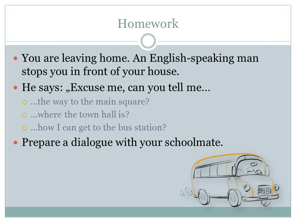 "Homework You are leaving home. An English-speaking man stops you in front of your house. He says: ""Excuse me, can you tell me…  …the way to the main"