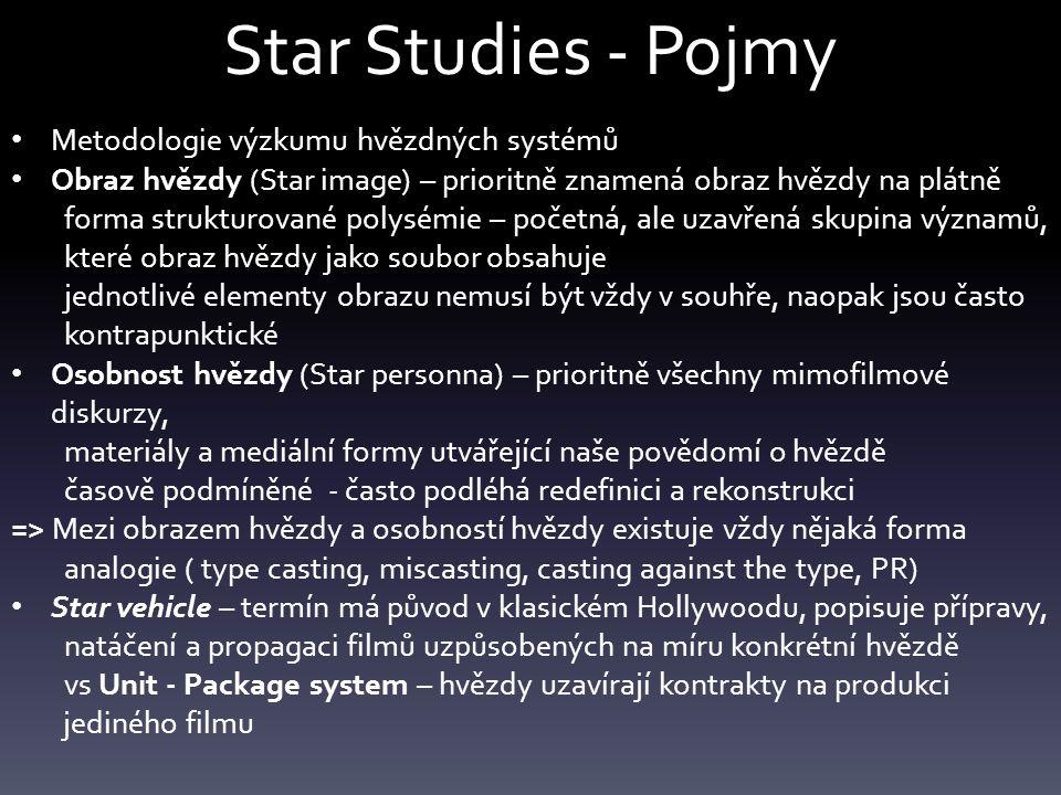 Star Studies - Pojmy Metodologie výzkumu hvězdných systémů Obraz hvězdy (Star image) – prioritně znamená obraz hvězdy na plátně forma strukturované polysémie – početná, ale uzavřená skupina významů, které obraz hvězdy jako soubor obsahuje jednotlivé elementy obrazu nemusí být vždy v souhře, naopak jsou často kontrapunktické Osobnost hvězdy (Star personna) – prioritně všechny mimofilmové diskurzy, materiály a mediální formy utvářející naše povědomí o hvězdě časově podmíněné - často podléhá redefinici a rekonstrukci => Mezi obrazem hvězdy a osobností hvězdy existuje vždy nějaká forma analogie ( type casting, miscasting, casting against the type, PR) Star vehicle – termín má původ v klasickém Hollywoodu, popisuje přípravy, natáčení a propagaci filmů uzpůsobených na míru konkrétní hvězdě vs Unit - Package system – hvězdy uzavírají kontrakty na produkci jediného filmu
