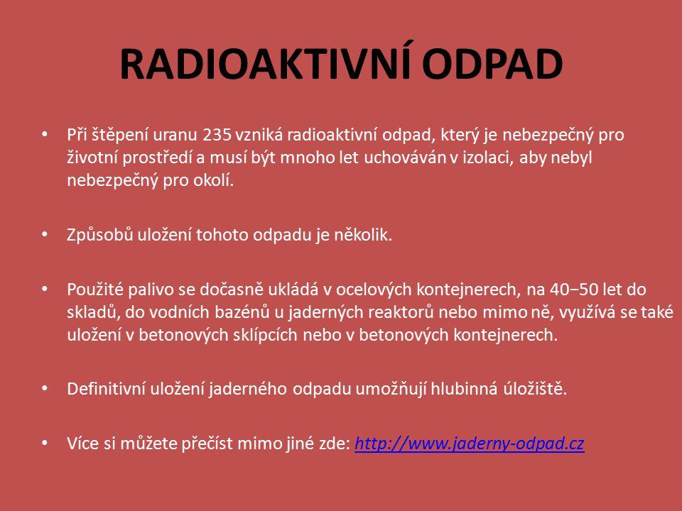 RADIOAKTIVNÍ ODPAD Při štěpení uranu 235 vzniká radioaktivní odpad, který je nebezpečný pro životní prostředí a musí být mnoho let uchováván v izolaci, aby nebyl nebezpečný pro okolí.