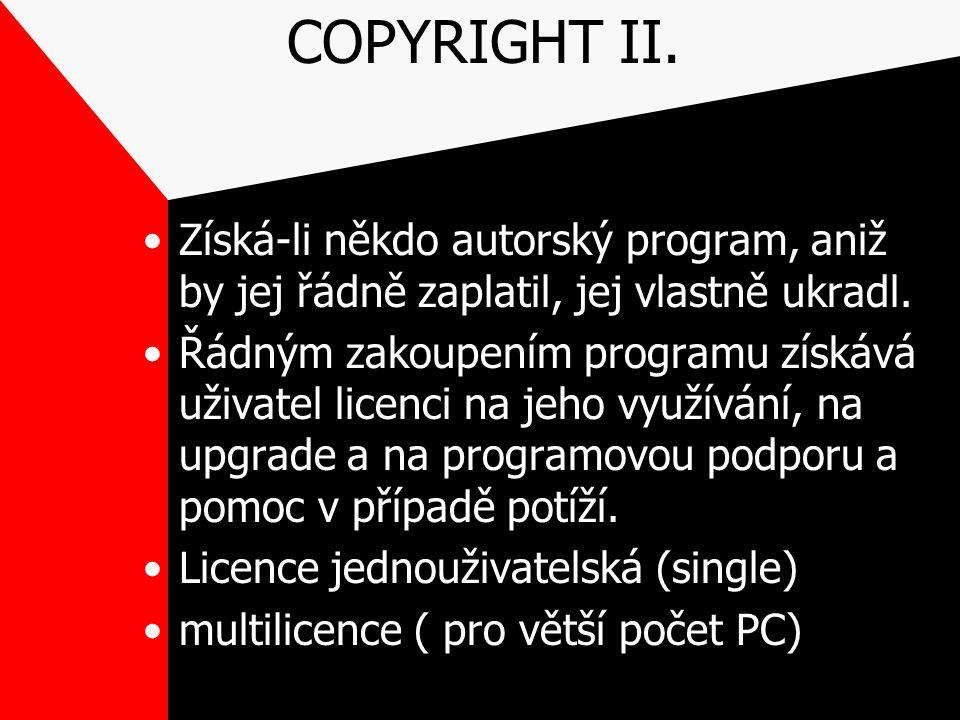COPYRIGHT II. Získá-li někdo autorský program, aniž by jej řádně zaplatil, jej vlastně ukradl. Řádným zakoupením programu získává uživatel licenci na