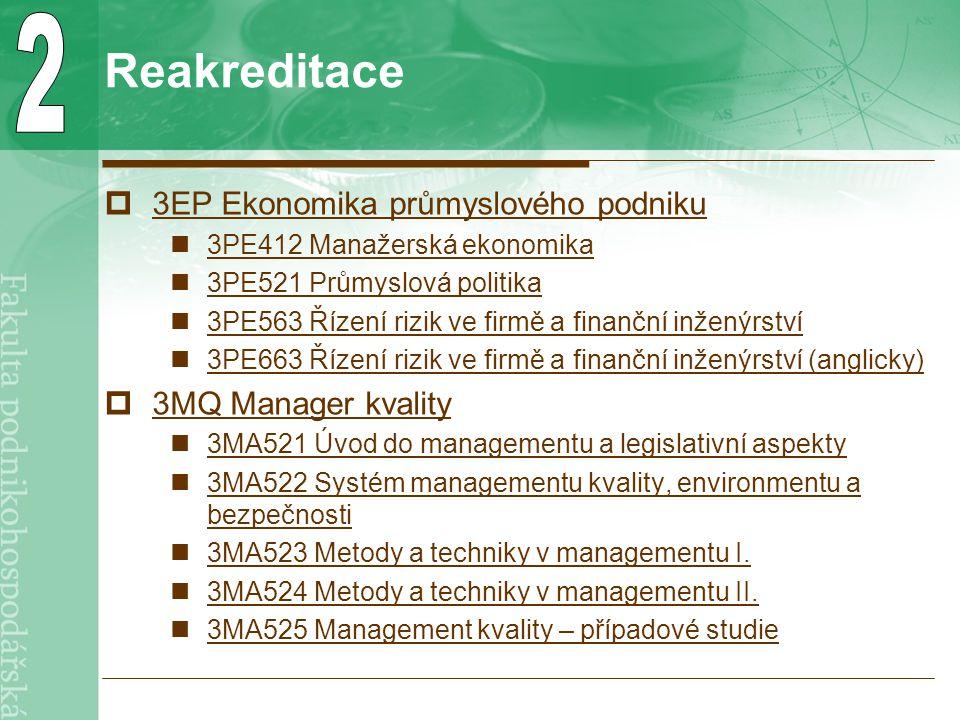 Reakreditace  3EP Ekonomika průmyslového podniku 3EP Ekonomika průmyslového podniku 3PE412 Manažerská ekonomika 3PE521 Průmyslová politika 3PE563 Řízení rizik ve firmě a finanční inženýrství 3PE663 Řízení rizik ve firmě a finanční inženýrství (anglicky)  3MQ Manager kvality 3MQ Manager kvality 3MA521 Úvod do managementu a legislativní aspekty 3MA522 Systém managementu kvality, environmentu a bezpečnosti 3MA522 Systém managementu kvality, environmentu a bezpečnosti 3MA523 Metody a techniky v managementu I.