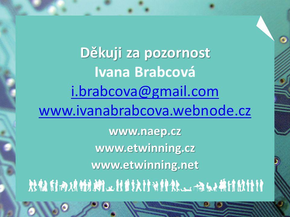 Děkuji za pozornost Děkuji za pozornost Ivana Brabcová i.brabcova@gmail.com www.ivanabrabcova.webnode.cz i.brabcova@gmail.com www.ivanabrabcova.webnode.czwww.naep.czwww.etwinning.czwww.etwinning.net
