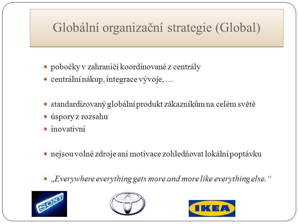 """Globální organizační strategie (Global) pobočky v zahraničí koordinované z centrály centrální nákup, integrace vývoje, … standardizovaný globální produkt zákazníkům na celém světě úspory z rozsahu inovativní nejsou volné zdroje ani motivace zohledňovat lokální poptávku """"Everywhere everything gets more and more like everything else."""