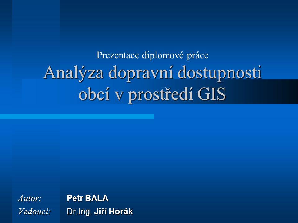 Analýza dopravní dostupnosti obcí v prostředí GIS Prezentace diplomové práce Analýza dopravní dostupnosti obcí v prostředí GIS Autor: Petr BALA Vedouc
