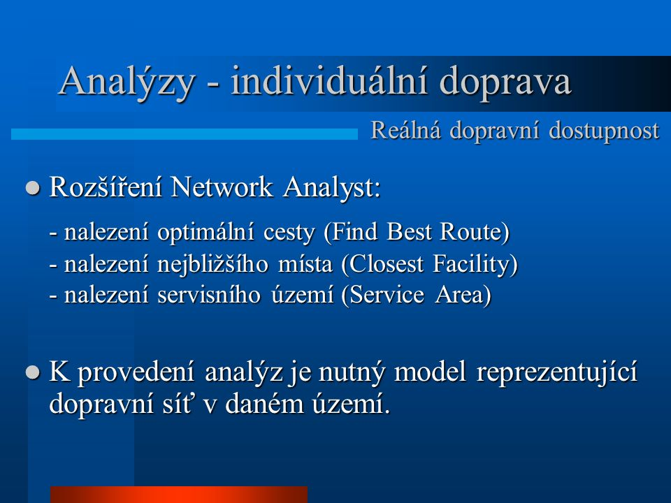 Analýzy - individuální doprava Rozšíření Network Analyst: Rozšíření Network Analyst: - nalezení optimální cesty (Find Best Route) - nalezení nejbližší