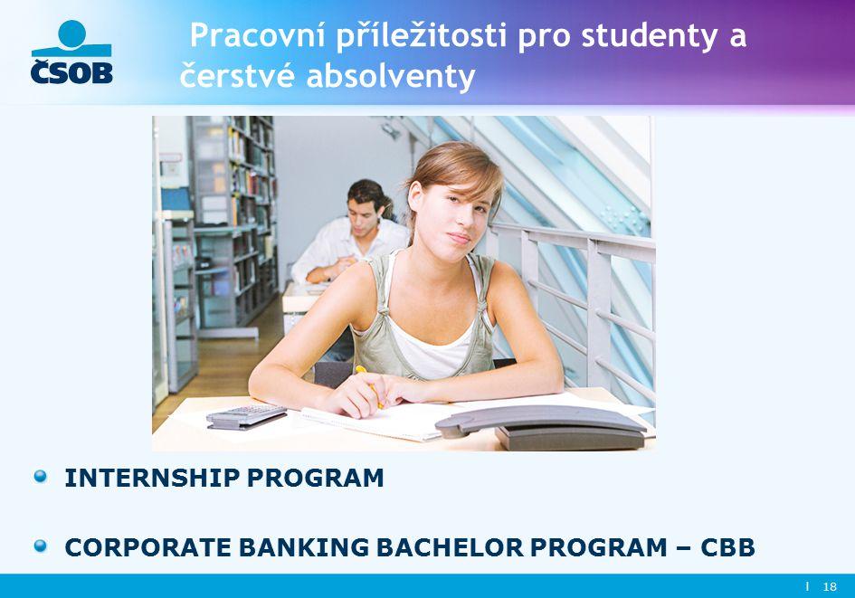 l 18 Pracovní příležitosti pro studenty a čerstvé absolventy INTERNSHIP PROGRAM CORPORATE BANKING BACHELOR PROGRAM – CBB
