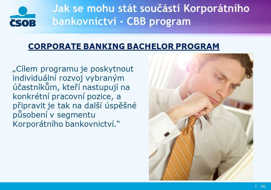 """Jak se mohu stát součástí Korporátního bankovnictví - CBB program """"Cílem programu je poskytnout individuální rozvoj vybraným účastníkům, kteří nastupují na konkrétní pracovní pozice, a připravit je tak na další úspěšné působení v segmentu Korporátního bankovnictví. l 20 CORPORATE BANKING BACHELOR PROGRAM"""