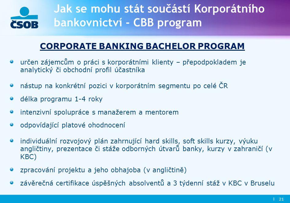 l 21 Jak se mohu stát součástí Korporátního bankovnictví - CBB program CORPORATE BANKING BACHELOR PROGRAM určen zájemcům o práci s korporátními klienty – přepodpokladem je analytický či obchodní profil účastníka nástup na konkrétní pozici v korporátním segmentu po celé ČR délka programu 1-4 roky intenzivní spolupráce s manažerem a mentorem odpovídající platové ohodnocení individuální rozvojový plán zahrnující hard skills, soft skills kurzy, výuku angličtiny, prezentace či stáže odborných útvarů banky, kurzy v zahraničí (v KBC) zpracování projektu a jeho obhajoba (v angličtině) závěrečná certifikace úspěšných absolventů a 3 týdenní stáž v KBC v Bruselu