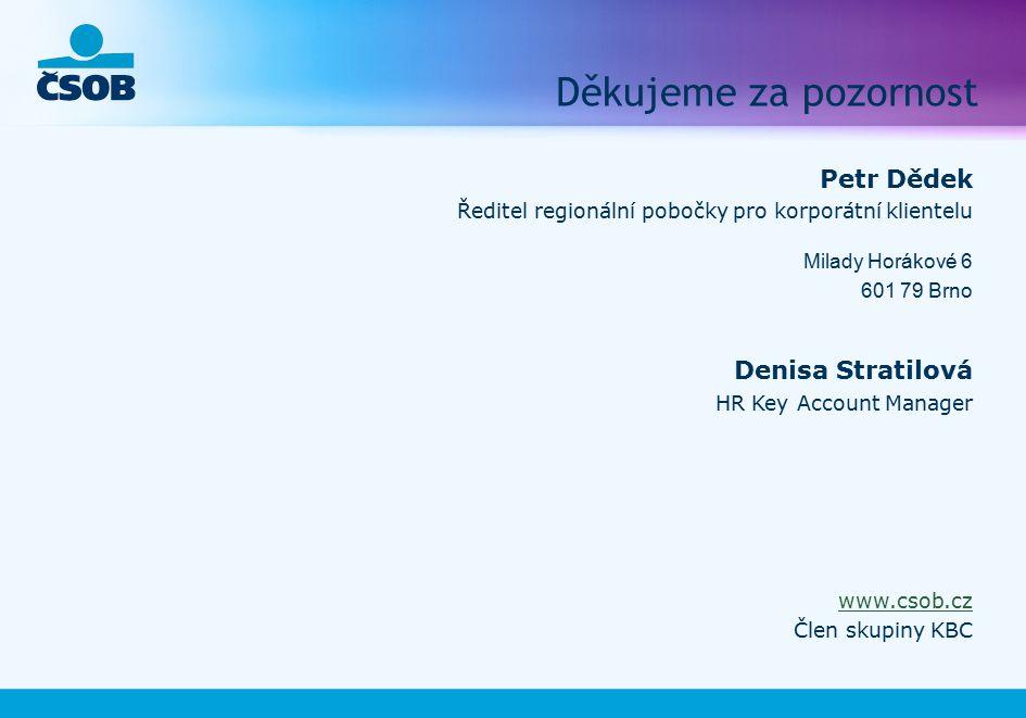 Děkujeme za pozornost Petr Dědek Ředitel regionální pobočky pro korporátní klientelu Milady Horákové 6 601 79 Brno Denisa Stratilová HR Key Account Manager www.csob.cz Člen skupiny KBC