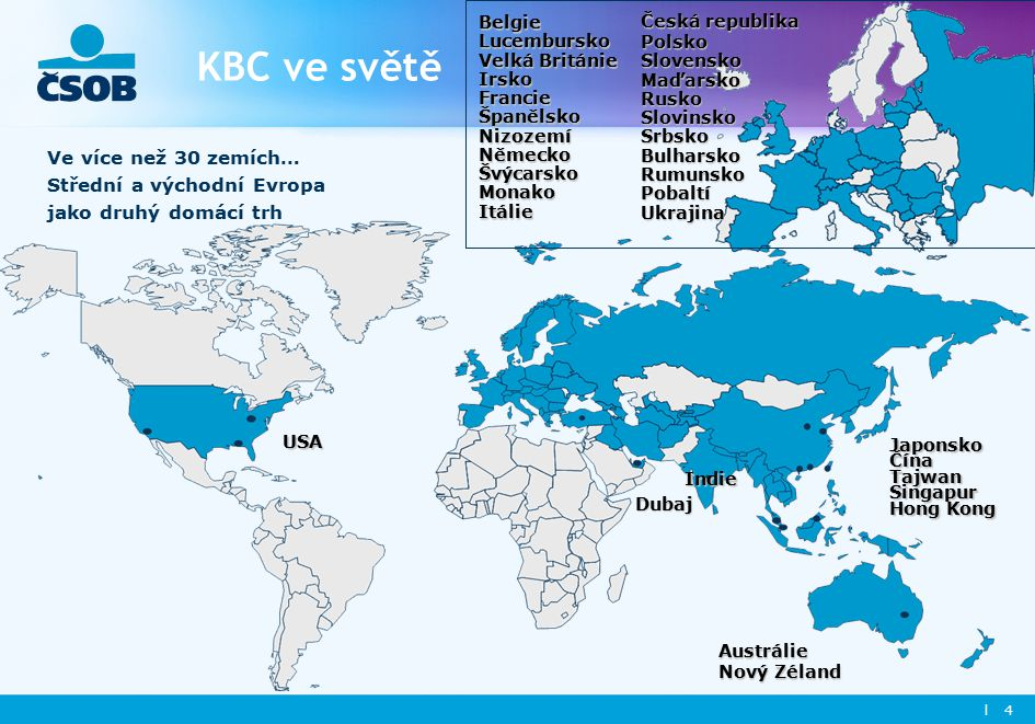 l 4 KBC ve světě Ve více než 30 zemích… Střední a východní Evropa jako druhý domácí trh Indie Japonsko Čína Tajwan Singapur Hong Kong Dubaj USA Austrálie Nový Zéland Belgie Lucembursko Velká Británie Irsko Francie ŠpanělskoNizozemíNěmeckoŠvýcarsko Monako Itálie Česká republika Polsko Slovensko Maďarsko Rusko Slovinsko Srbsko Bulharsko Rumunsko PobaltíUkrajina