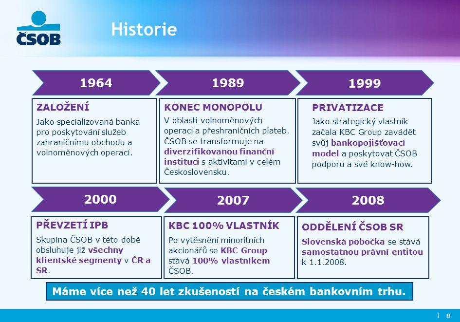 l 8 Historie PRIVATIZACE Jako strategický vlastník začala KBC Group zavádět svůj bankopojišťovací model a poskytovat ČSOB podporu a své know-how.