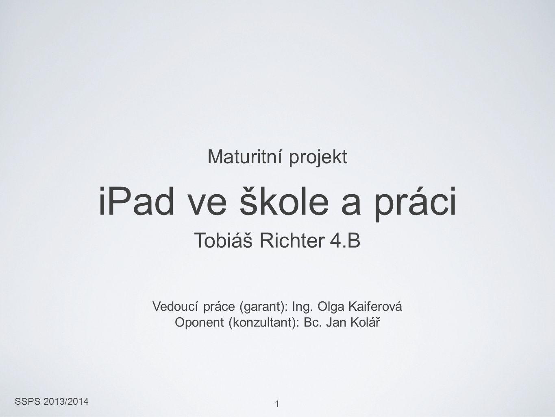 SSPS 2013/2014 1 iPad ve škole a práci Tobiáš Richter 4.B Vedoucí práce (garant): Ing. Olga Kaiferová Oponent (konzultant): Bc. Jan Kolář Maturitní pr