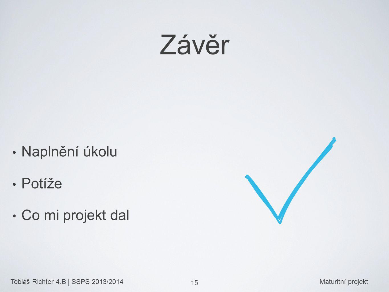 Tobiáš Richter 4.B | SSPS 2013/2014Maturitní projekt 15 Závěr Naplnění úkolu Potíže Co mi projekt dal