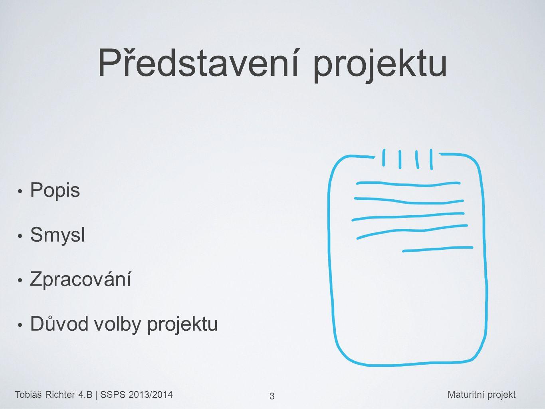 Tobiáš Richter 4.B | SSPS 2013/2014Maturitní projekt 3 Představení projektu Popis Smysl Zpracování Důvod volby projektu