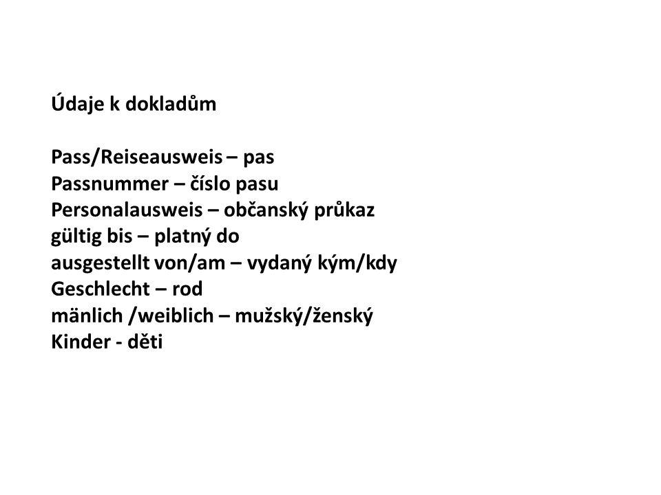 Údaje k dokladům Pass/Reiseausweis – pas Passnummer – číslo pasu Personalausweis – občanský průkaz gültig bis – platný do ausgestellt von/am – vydaný kým/kdy Geschlecht – rod mänlich /weiblich – mužský/ženský Kinder - děti