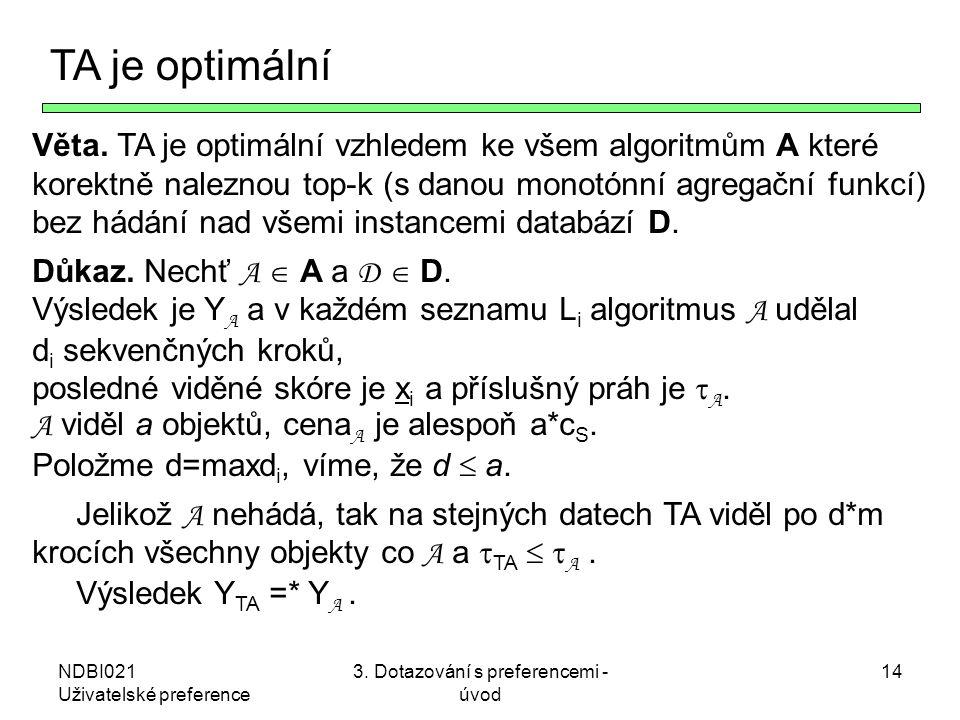 NDBI021 Uživatelské preference 3. Dotazování s preferencemi - úvod 14 TA je optimální Věta. TA je optimální vzhledem ke všem algoritmům A které korekt
