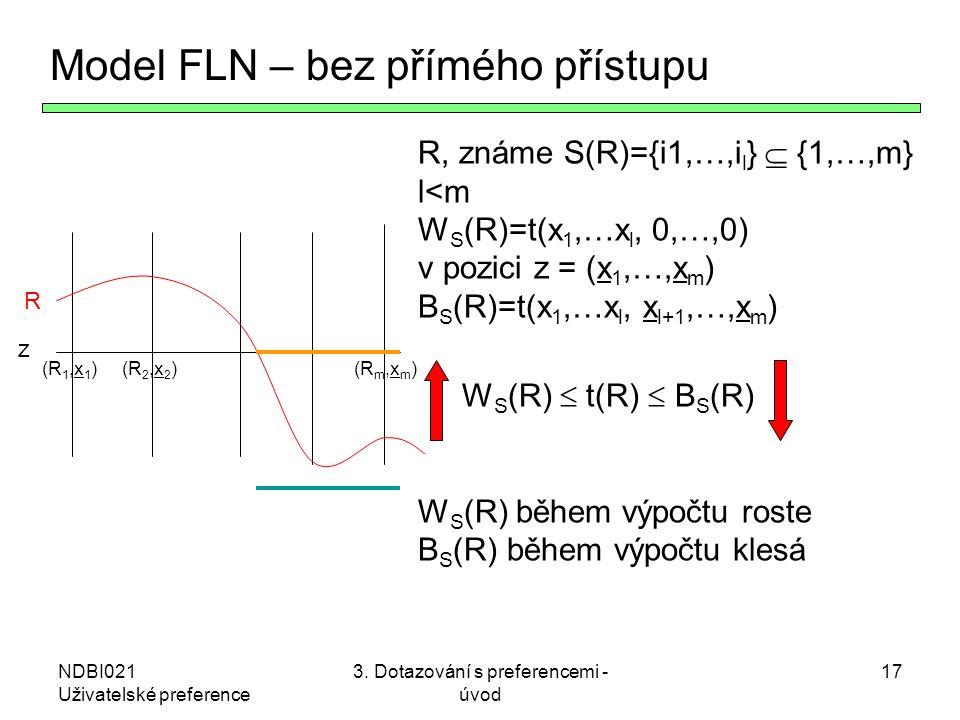 NDBI021 Uživatelské preference 3. Dotazování s preferencemi - úvod 17 Model FLN – bez přímého přístupu R, známe S(R)={i1,…,i l }  {1,…,m} l<m W S (R)