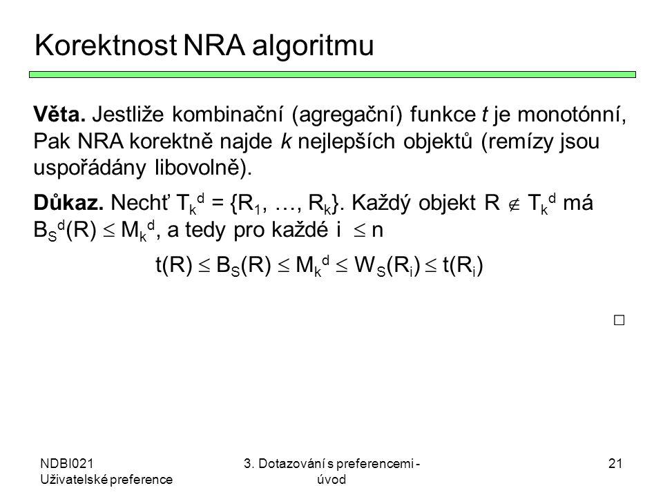 NDBI021 Uživatelské preference 3. Dotazování s preferencemi - úvod 21 Korektnost NRA algoritmu Věta. Jestliže kombinační (agregační) funkce t je monot