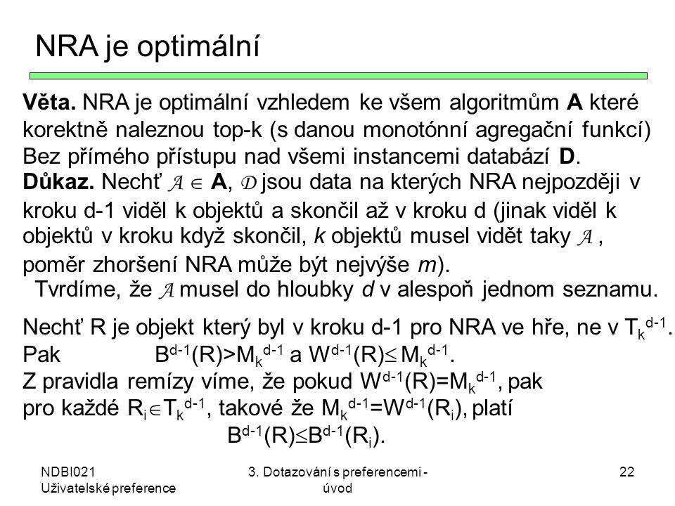 NDBI021 Uživatelské preference 3. Dotazování s preferencemi - úvod 22 NRA je optimální Věta. NRA je optimální vzhledem ke všem algoritmům A které kore