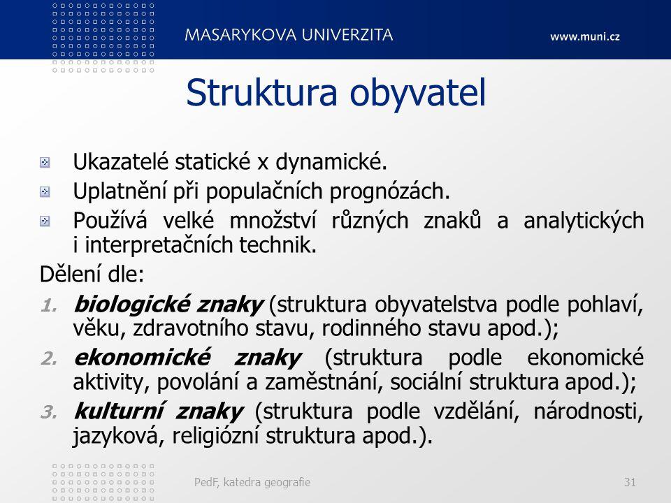 PedF, katedra geografie31 Struktura obyvatel Ukazatelé statické x dynamické. Uplatnění při populačních prognózách. Používá velké množství různých znak