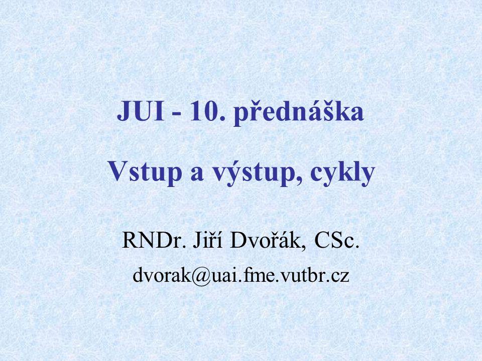 JUI - 10. přednáška Vstup a výstup, cykly RNDr. Jiří Dvořák, CSc. dvorak@uai.fme.vutbr.cz