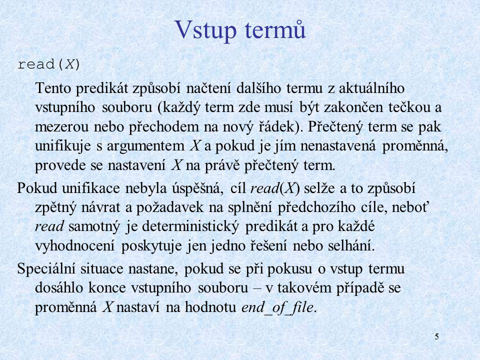5 Vstup termů read(X) Tento predikát způsobí načtení dalšího termu z aktuálního vstupního souboru (každý term zde musí být zakončen tečkou a mezerou nebo přechodem na nový řádek).