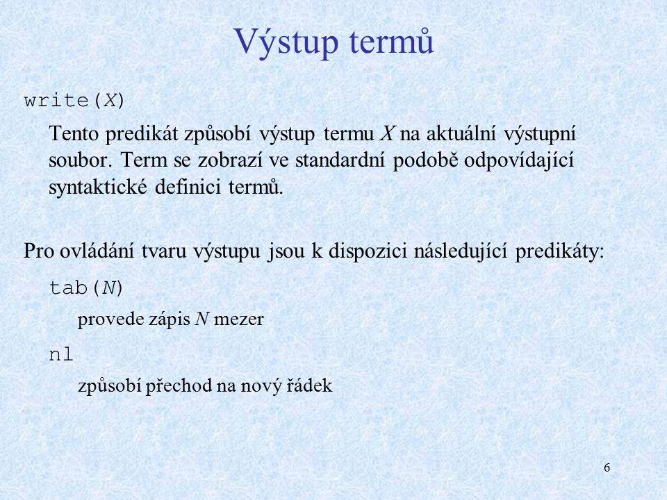 6 Výstup termů write(X) Tento predikát způsobí výstup termu X na aktuální výstupní soubor. Term se zobrazí ve standardní podobě odpovídající syntaktic