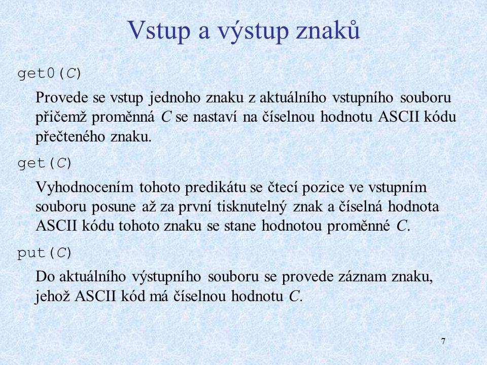 7 Vstup a výstup znaků get0(C) Provede se vstup jednoho znaku z aktuálního vstupního souboru přičemž proměnná C se nastaví na číselnou hodnotu ASCII k