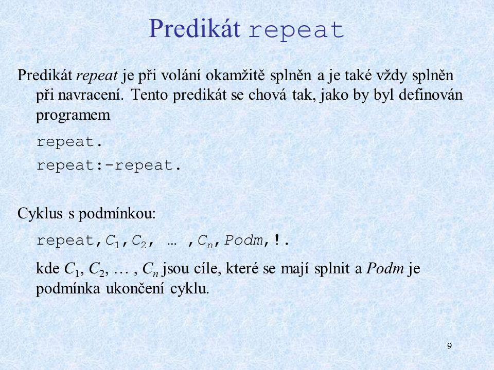 9 Predikát repeat Predikát repeat je při volání okamžitě splněn a je také vždy splněn při navracení. Tento predikát se chová tak, jako by byl definová