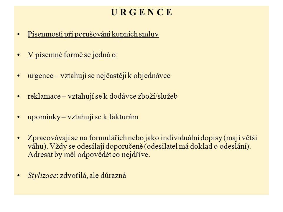 U R G E N C E Písemnosti při porušování kupních smluv V písemné formě se jedná o: urgence – vztahují se nejčastěji k objednávce reklamace – vztahují se k dodávce zboží/služeb upomínky – vztahují se k fakturám Zpracovávají se na formulářích nebo jako individuální dopisy (mají větší váhu).
