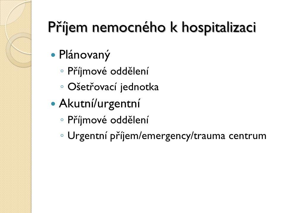 Příjem nemocného k hospitalizaci Plánovaný ◦ Příjmové oddělení ◦ Ošetřovací jednotka Akutní/urgentní ◦ Příjmové oddělení ◦ Urgentní příjem/emergency/trauma centrum