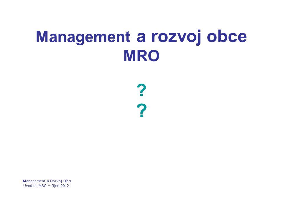 Management a rozvoj obce MRO ? ? Management a Rozvoj Obcí Úvod do MRO – říjen 2012