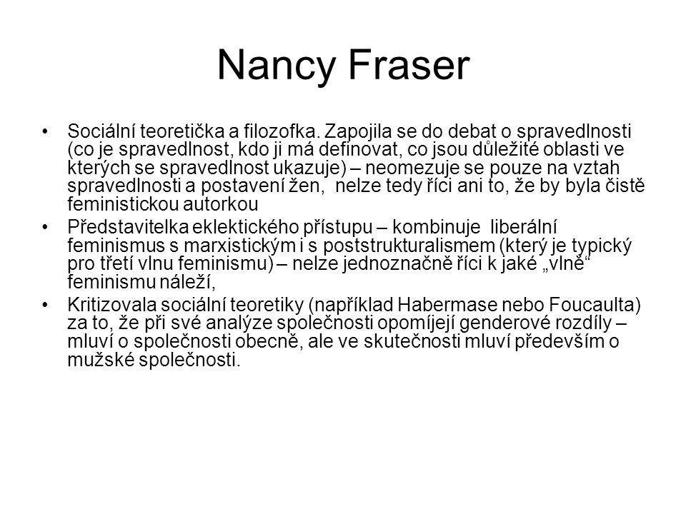 Nancy Fraser Sociální teoretička a filozofka. Zapojila se do debat o spravedlnosti (co je spravedlnost, kdo ji má definovat, co jsou důležité oblasti