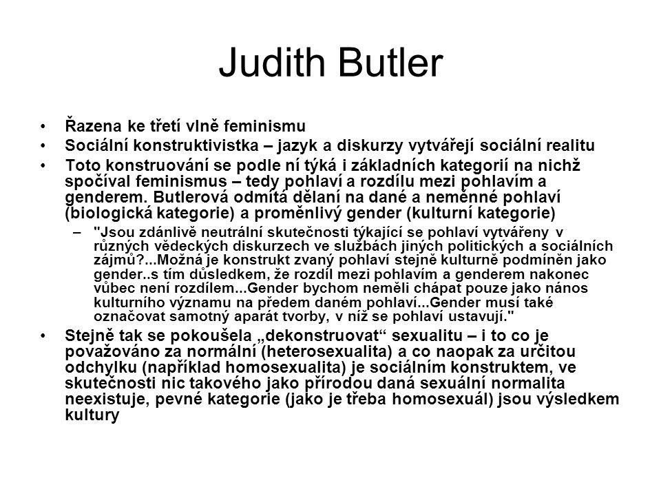 Judith Butler Řazena ke třetí vlně feminismu Sociální konstruktivistka – jazyk a diskurzy vytvářejí sociální realitu Toto konstruování se podle ní týk