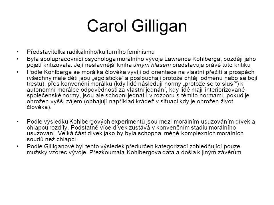 Carol Gilligan Představitelka radikálního/kulturního feminismu Byla spolupracovnicí psychologa morálního vývoje Lawrence Kohlberga, později jeho pojet
