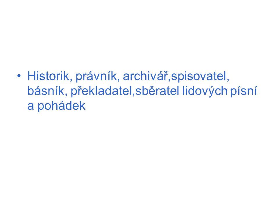 Historik, právník, archivář,spisovatel, básník, překladatel,sběratel lidových písní a pohádek