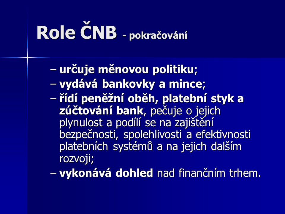 Role ČNB - pokračování –určuje měnovou politiku; –vydává bankovky a mince; –řídí peněžní oběh, platební styk a zúčtování bank, pečuje o jejich plynulo