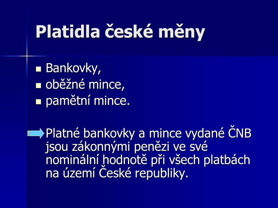 Platidla české měny Bankovky, Bankovky, oběžné mince, oběžné mince, pamětní mince. pamětní mince. Platné bankovky a mince vydané ČNB jsou zákonnými pe